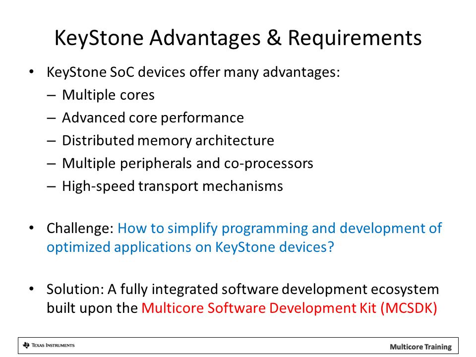 KeyStone Advantages & Requirements KeyStone SoC devices offer many advantages: – Multiple cores – Advanced core performance – Distributed memory architecture – Multiple peripherals and co-processors – High-speed transport mechanisms Challenge: How to simplify programming and development of optimized applications on KeyStone devices.