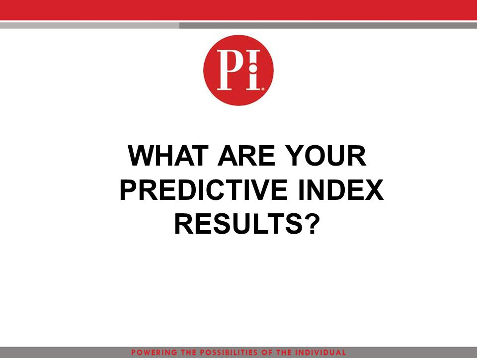 WHAT ARE YOUR PREDICTIVE INDEX RESULTS?