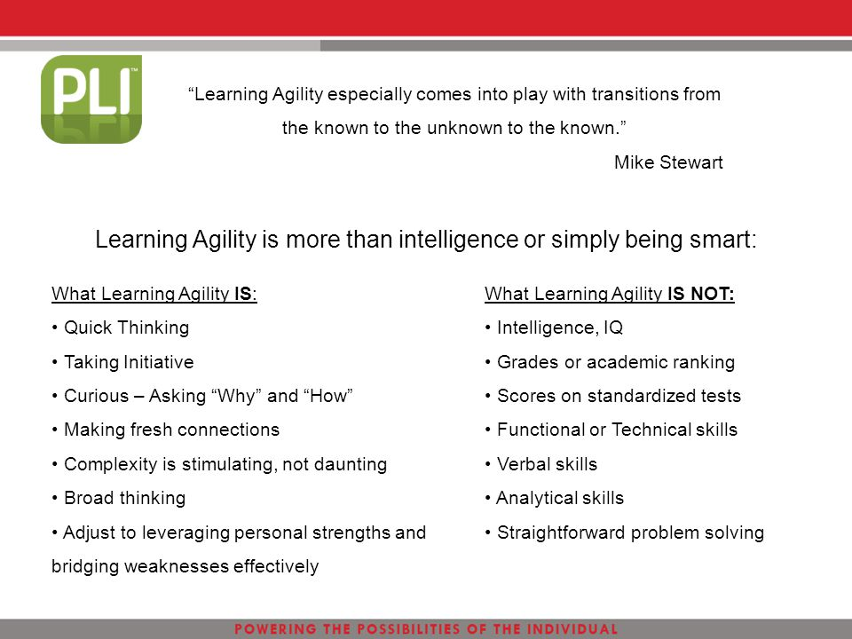 "Learning Agility is more than intelligence or simply being smart: What Learning Agility IS: Quick Thinking Taking Initiative Curious – Asking ""Why"" an"