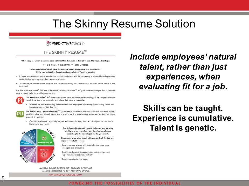 The Skinny Resume Solution 5 Include employees' natural talent, rather than just experiences, when evaluating fit for a job. Skills can be taught. Exp