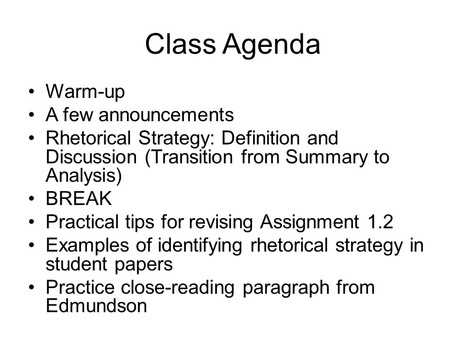 Class Agenda Warm-up A few announcements Rhetorical Strategy: Definition and Discussion (Transition from Summary to Analysis) BREAK Practical tips for revising Assignment 1.2 Examples of identifying rhetorical strategy in student papers Practice close-reading paragraph from Edmundson