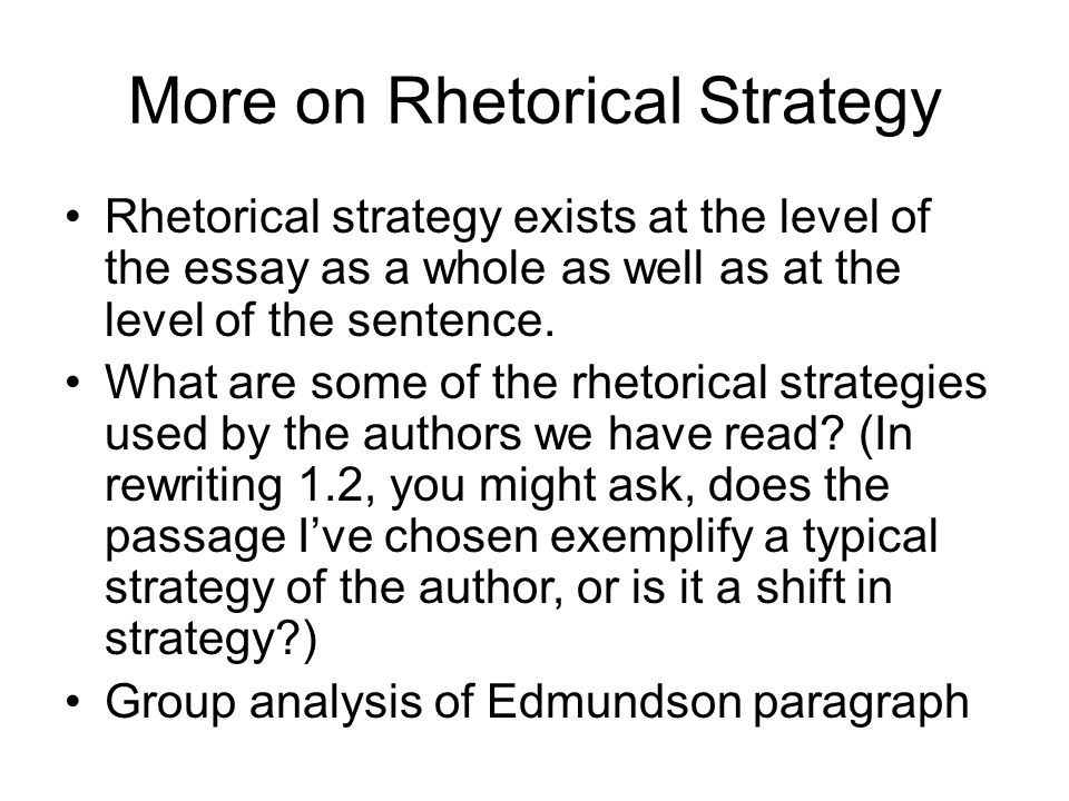 More on Rhetorical Strategy Rhetorical strategy exists at the level of the essay as a whole as well as at the level of the sentence.