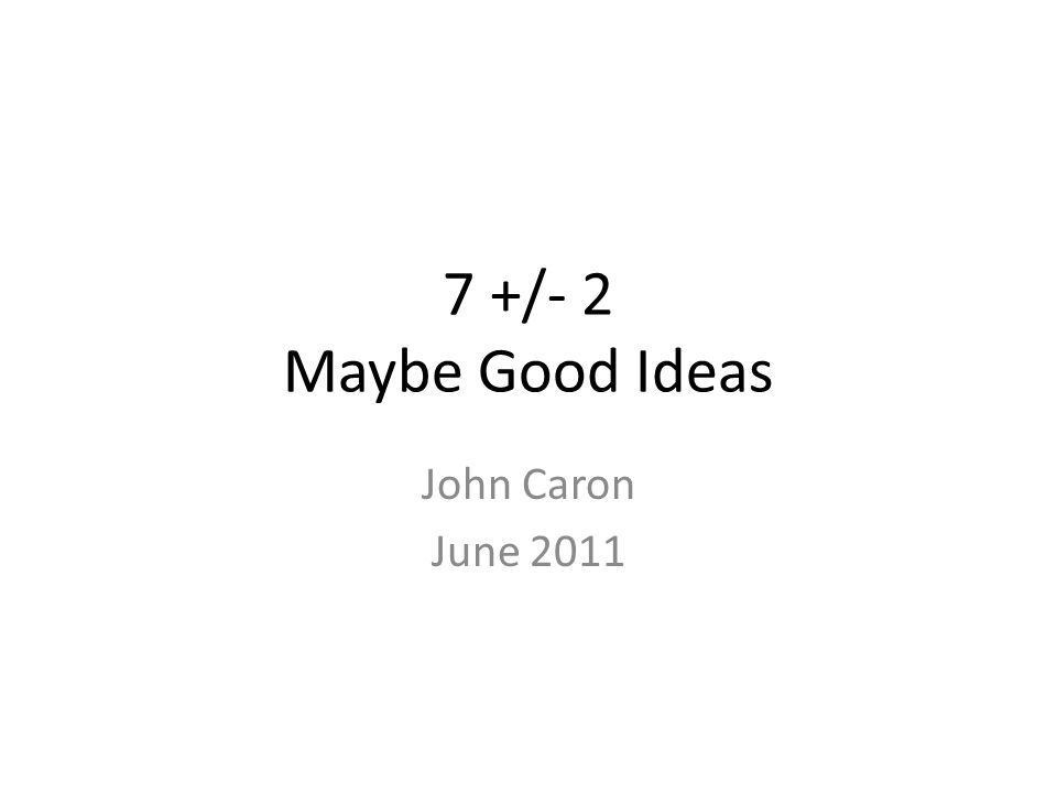 7 +/- 2 Maybe Good Ideas John Caron June 2011