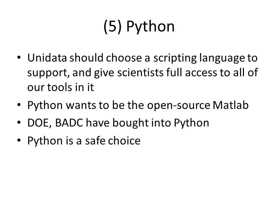(5) Python Unidata should choose a scripting language to support, and give scientists full access to all of our tools in it Python wants to be the open-source Matlab DOE, BADC have bought into Python Python is a safe choice