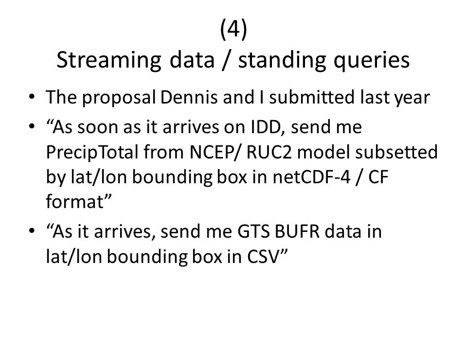 (4) Streaming data / standing queries The proposal Dennis and I submitted last year As soon as it arrives on IDD, send me PrecipTotal from NCEP/ RUC2 model subsetted by lat/lon bounding box in netCDF-4 / CF format As it arrives, send me GTS BUFR data in lat/lon bounding box in CSV