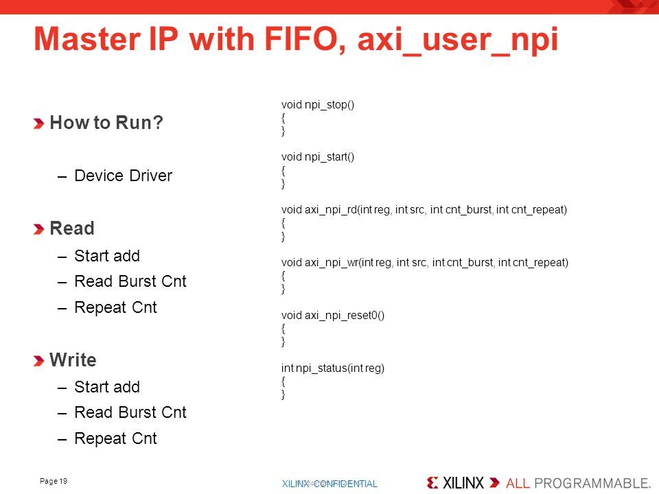 XILINX CONFIDENTIAL. Page 19 Master IP with FIFO, axi_user_npi © Copyright 2012 Xilinx How to Run? –Device Driver Read –Start add –Read Burst Cnt –Rep