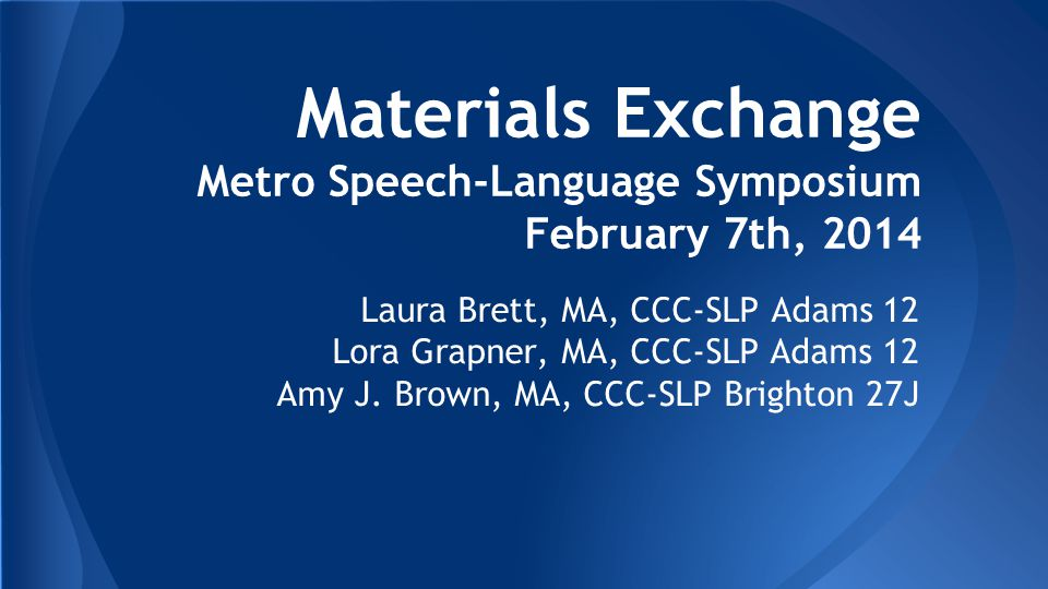 Materials Exchange Metro Speech-Language Symposium February 7th, 2014 Laura Brett, MA, CCC-SLP Adams 12 Lora Grapner, MA, CCC-SLP Adams 12 Amy J.