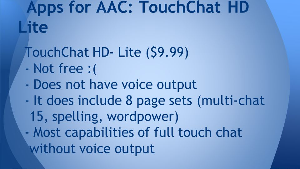 TouchChat HD- Lite ($9.99) - Not free :( - Does not have voice output - It does include 8 page sets (multi-chat 15, spelling, wordpower) - Most capabilities of full touch chat without voice output Apps for AAC: TouchChat HD Lite