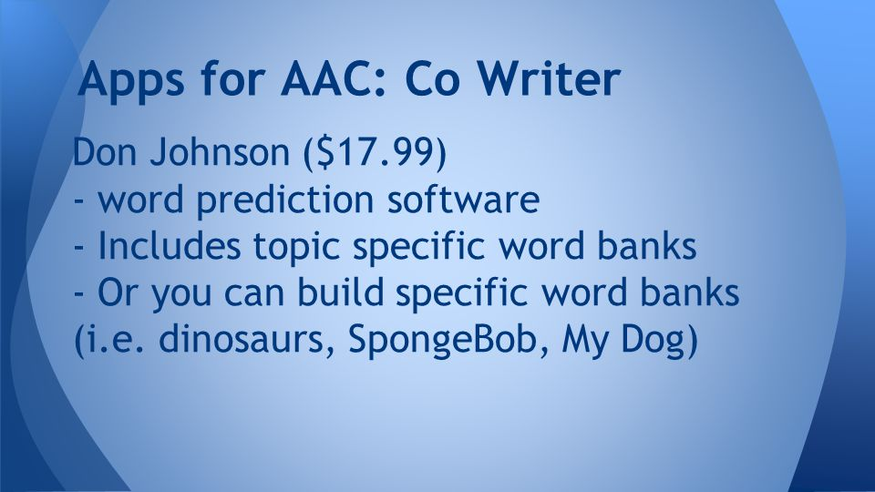 Don Johnson ($17.99) - word prediction software - Includes topic specific word banks - Or you can build specific word banks (i.e.