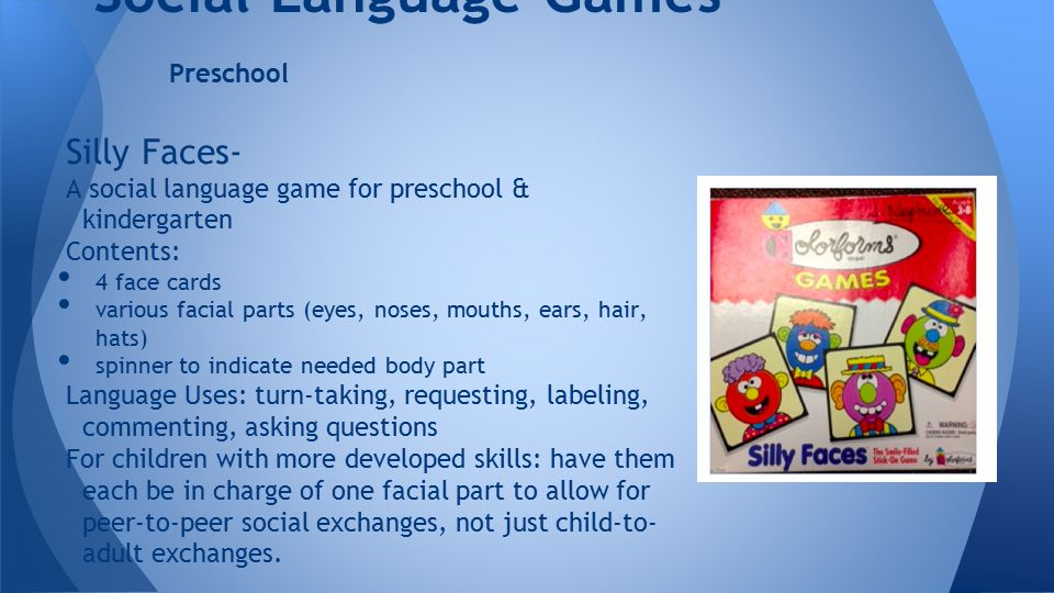 Silly Faces- A social language game for preschool & kindergarten Contents: 4 face cards various facial parts (eyes, noses, mouths, ears, hair, hats) spinner to indicate needed body part Language Uses: turn-taking, requesting, labeling, commenting, asking questions For children with more developed skills: have them each be in charge of one facial part to allow for peer-to-peer social exchanges, not just child-to- adult exchanges.