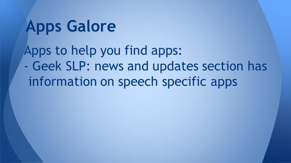 Apps to help you find apps: - Geek SLP: news and updates section has information on speech specific apps Apps Galore