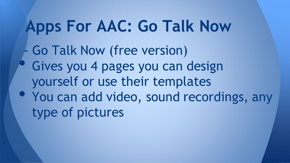 - Go Talk Now (free version) Gives you 4 pages you can design yourself or use their templates You can add video, sound recordings, any type of pictures Apps For AAC: Go Talk Now