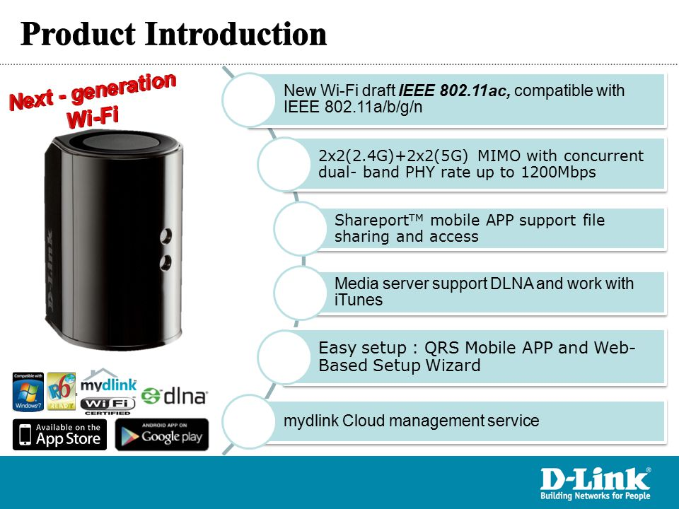 IEEE 802.11ac High Transfer Rate Next-generation Wi-Fi specification for optimal speed and range The 2x2 5GHz PHY rate can reach to 866Mbps Easy Setup Web-Based Setup Wizard QRS APP support easy installation by iOS and Android devices Easy Share SharePort TM Plus support USB printer for PC and Mac SharePort Web file Access support USB file sharing SharePort TM Mobile APP support file sharing/access by iOS and Android devices Easy management mydlink cloud service for remote management mydlink TM Lite APP support remote management by iOS and Android devices