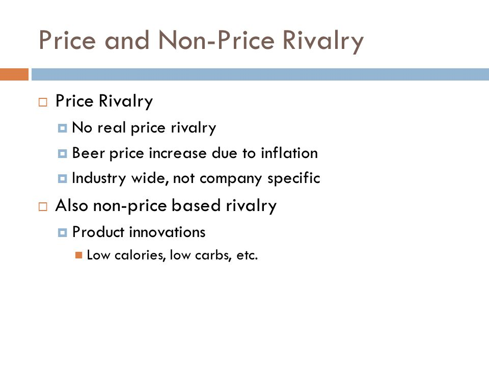 Price and Non-Price Rivalry  Price Rivalry  No real price rivalry  Beer price increase due to inflation  Industry wide, not company specific  Also non-price based rivalry  Product innovations Low calories, low carbs, etc.