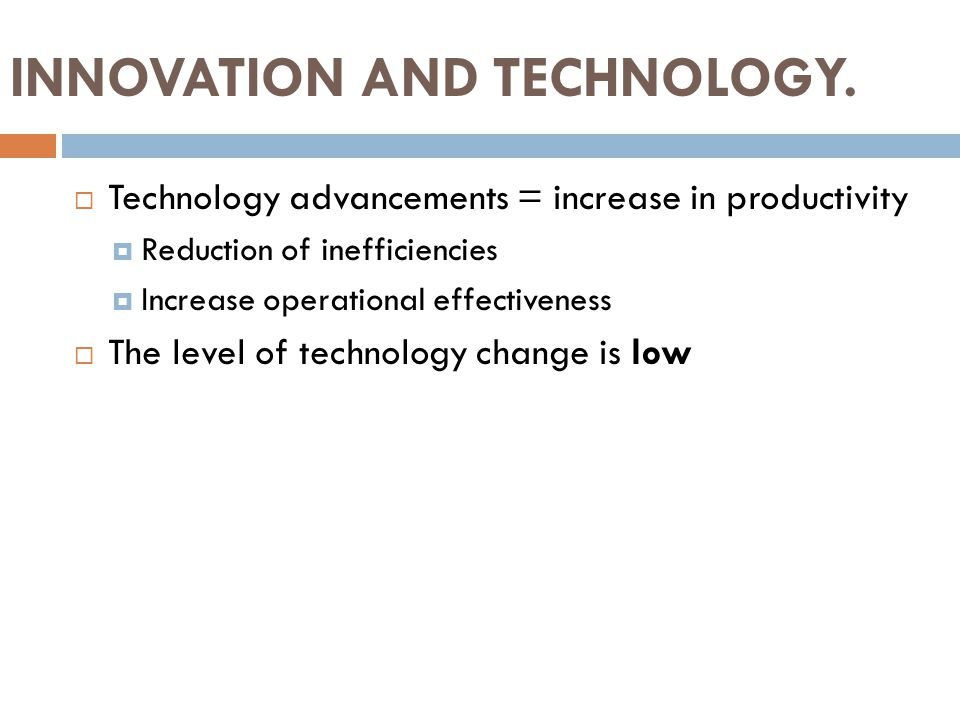 INNOVATION AND TECHNOLOGY.  Technology advancements = increase in productivity  Reduction of inefficiencies  Increase operational effectiveness  T