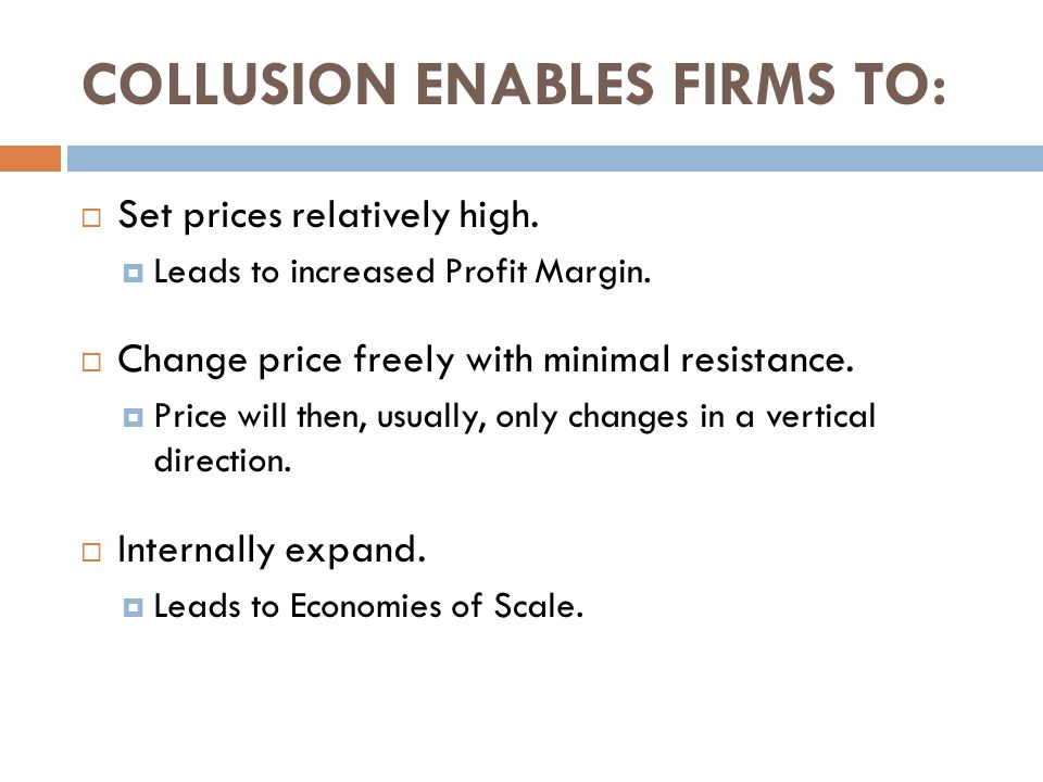 COLLUSION ENABLES FIRMS TO:  Set prices relatively high.  Leads to increased Profit Margin.  Change price freely with minimal resistance.  Price w