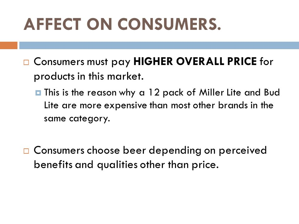 AFFECT ON CONSUMERS.  Consumers must pay HIGHER OVERALL PRICE for products in this market.  This is the reason why a 12 pack of Miller Lite and Bud