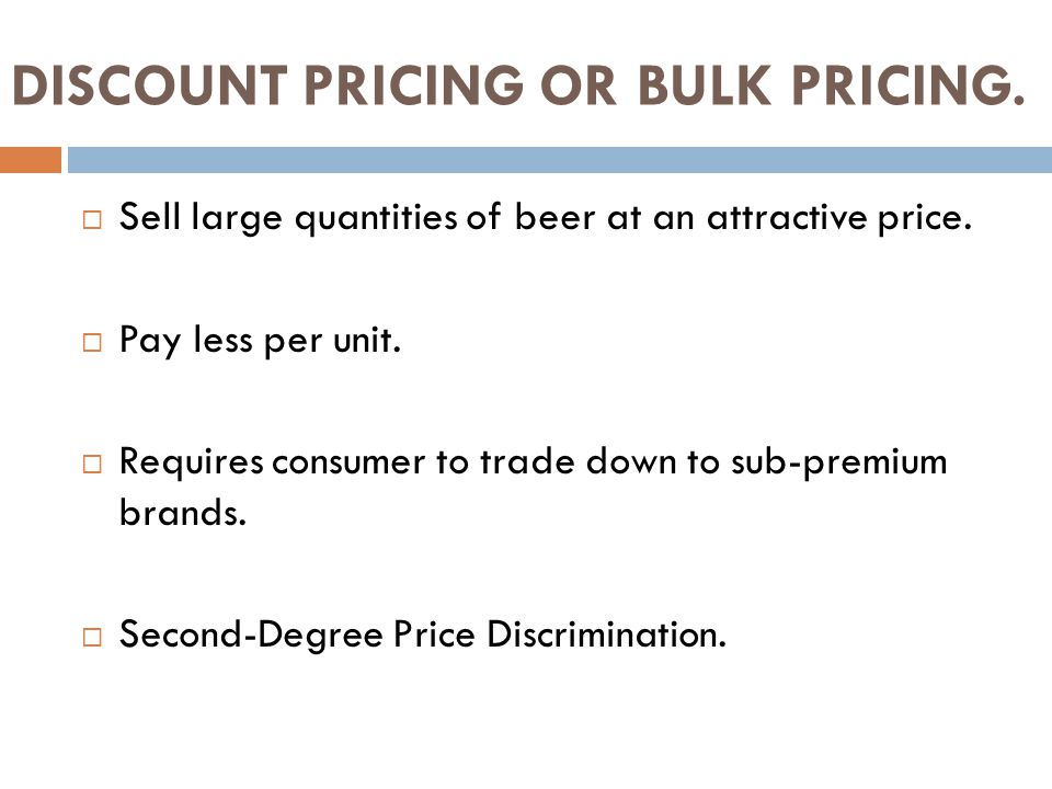 DISCOUNT PRICING OR BULK PRICING.  Sell large quantities of beer at an attractive price.  Pay less per unit.  Requires consumer to trade down to su