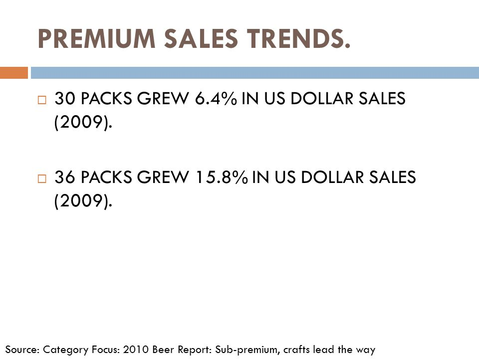 PREMIUM SALES TRENDS.  30 PACKS GREW 6.4% IN US DOLLAR SALES (2009).  36 PACKS GREW 15.8% IN US DOLLAR SALES (2009). Source: Category Focus: 2010 Be