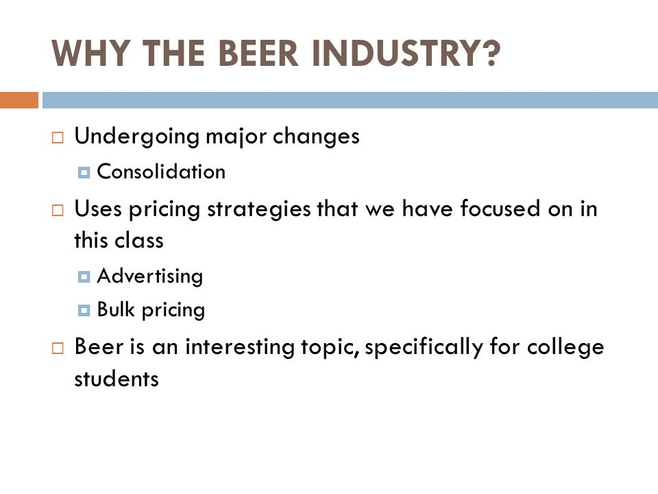 WHY THE BEER INDUSTRY?  Undergoing major changes  Consolidation  Uses pricing strategies that we have focused on in this class  Advertising  Bulk
