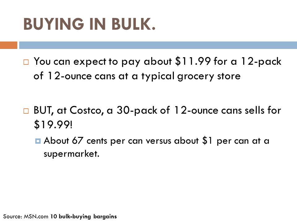 BUYING IN BULK.  You can expect to pay about $11.99 for a 12-pack of 12-ounce cans at a typical grocery store  BUT, at Costco, a 30-pack of 12-ounce
