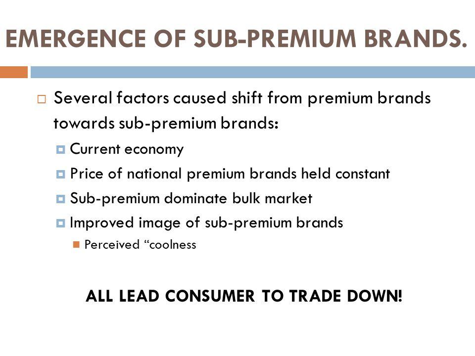 EMERGENCE OF SUB-PREMIUM BRANDS.  Several factors caused shift from premium brands towards sub-premium brands :  Current economy  Price of national