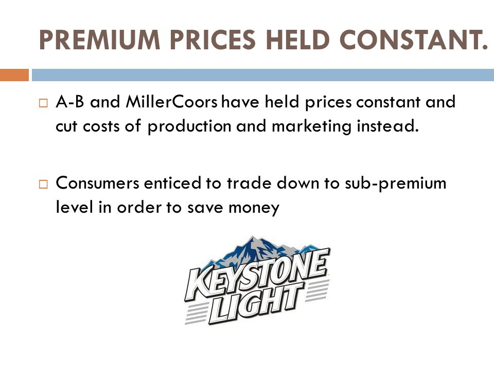 PREMIUM PRICES HELD CONSTANT.  A-B and MillerCoors have held prices constant and cut costs of production and marketing instead.  Consumers enticed t