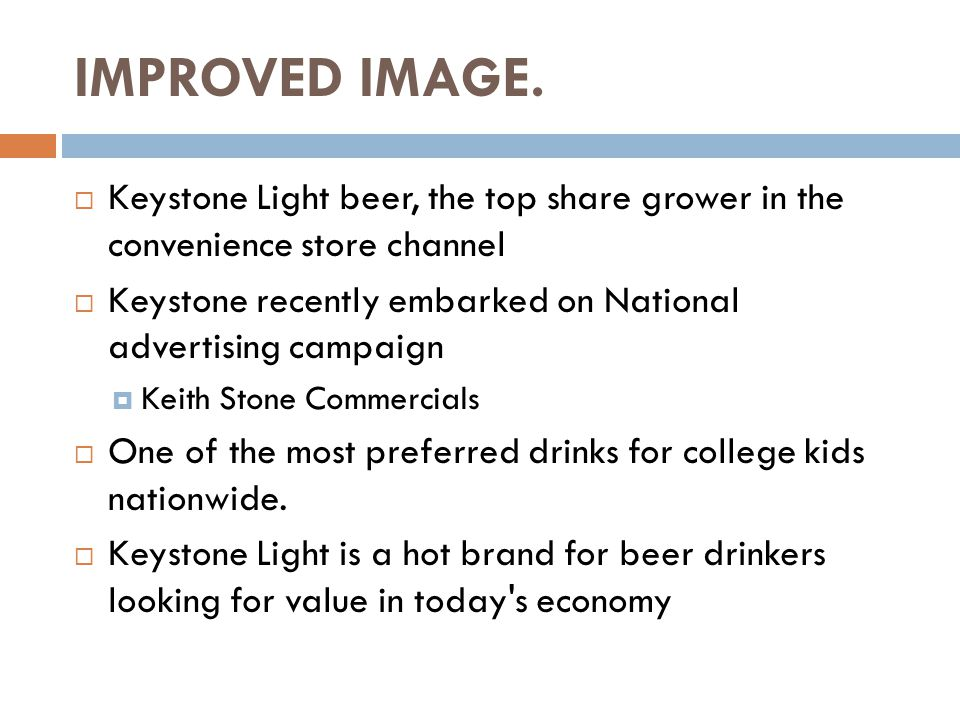 IMPROVED IMAGE.  Keystone Light beer, the top share grower in the convenience store channel  Keystone recently embarked on National advertising camp