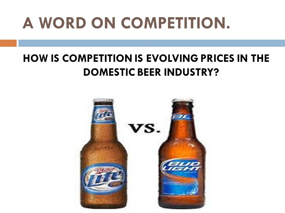 A WORD ON COMPETITION. HOW IS COMPETITION IS EVOLVING PRICES IN THE DOMESTIC BEER INDUSTRY