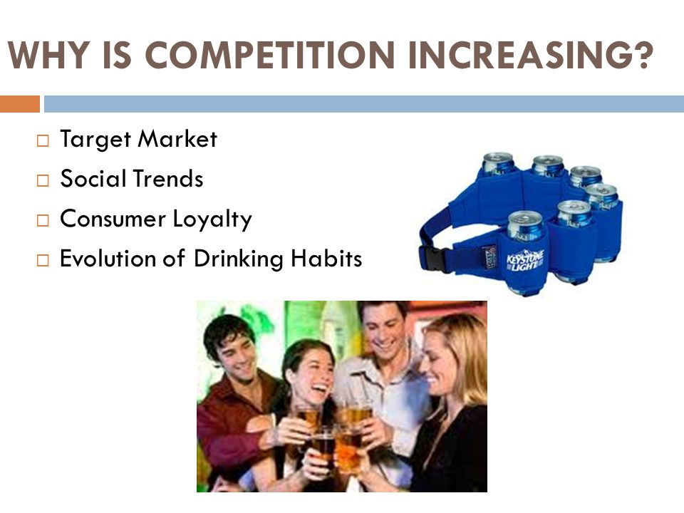 WHY IS COMPETITION INCREASING?  Target Market  Social Trends  Consumer Loyalty  Evolution of Drinking Habits