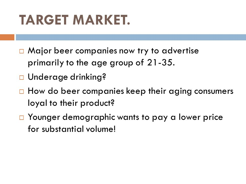 TARGET MARKET.  Major beer companies now try to advertise primarily to the age group of 21-35.  Underage drinking?  How do beer companies keep thei
