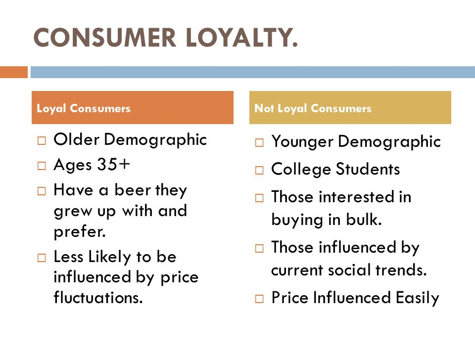CONSUMER LOYALTY.  Older Demographic  Ages 35+  Have a beer they grew up with and prefer.
