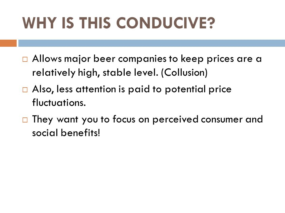 WHY IS THIS CONDUCIVE?  Allows major beer companies to keep prices are a relatively high, stable level. (Collusion)  Also, less attention is paid to
