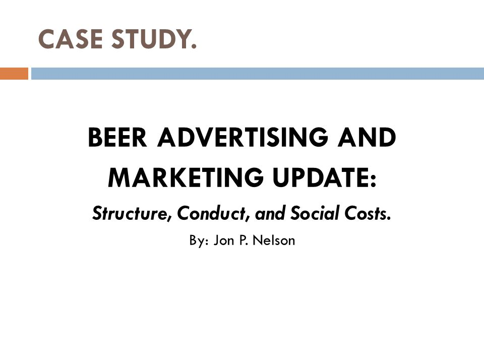 CASE STUDY. BEER ADVERTISING AND MARKETING UPDATE: Structure, Conduct, and Social Costs. By: Jon P. Nelson