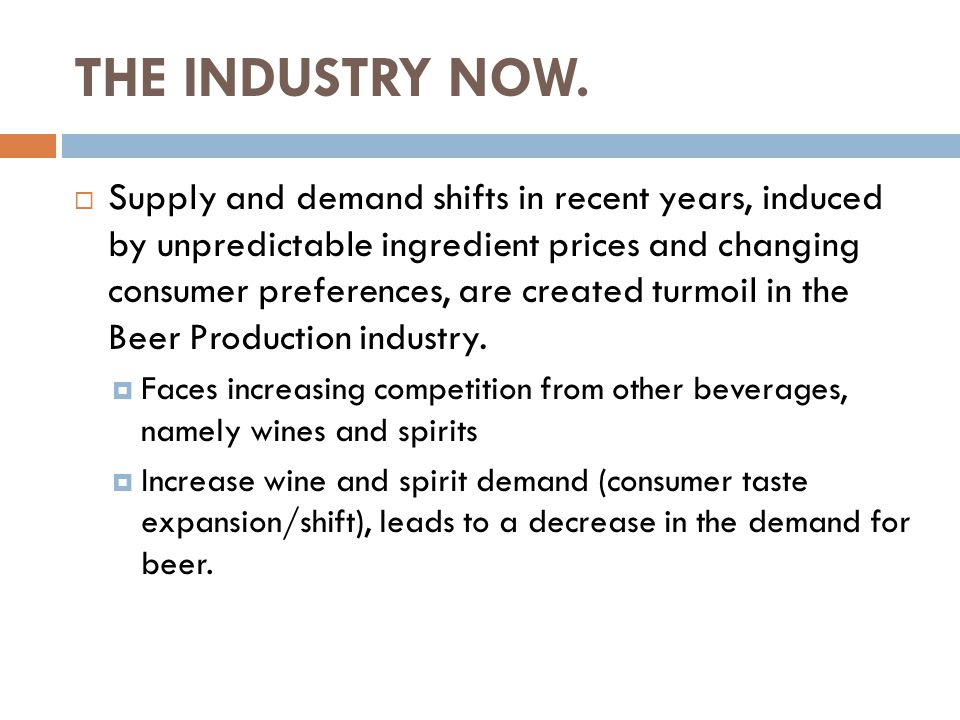 THE INDUSTRY NOW.  Supply and demand shifts in recent years, induced by unpredictable ingredient prices and changing consumer preferences, are create