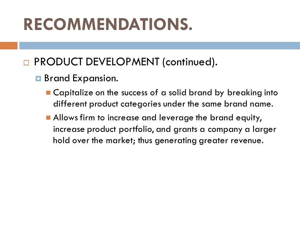 RECOMMENDATIONS.  PRODUCT DEVELOPMENT (continued).  Brand Expansion. Capitalize on the success of a solid brand by breaking into different product c