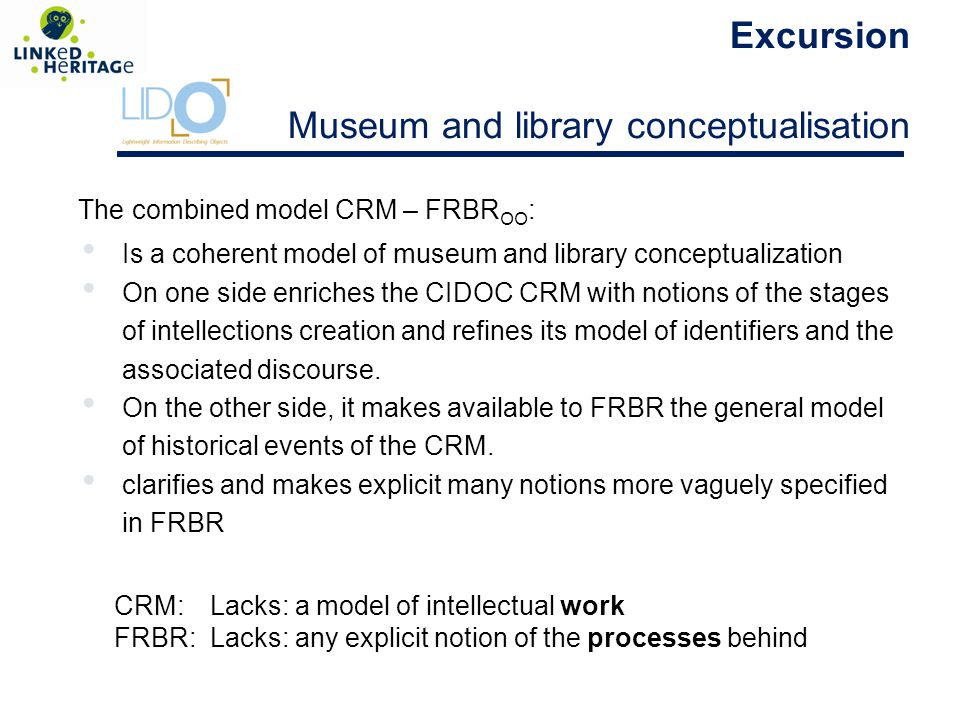 The combined model CRM – FRBR OO : Is a coherent model of museum and library conceptualization On one side enriches the CIDOC CRM with notions of the stages of intellections creation and refines its model of identifiers and the associated discourse.