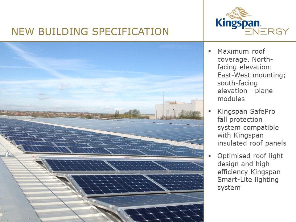 NEW BUILDING SPECIFICATION 10  Maximum roof coverage. North- facing elevation: East-West mounting; south-facing elevation - plane modules  Kingspan
