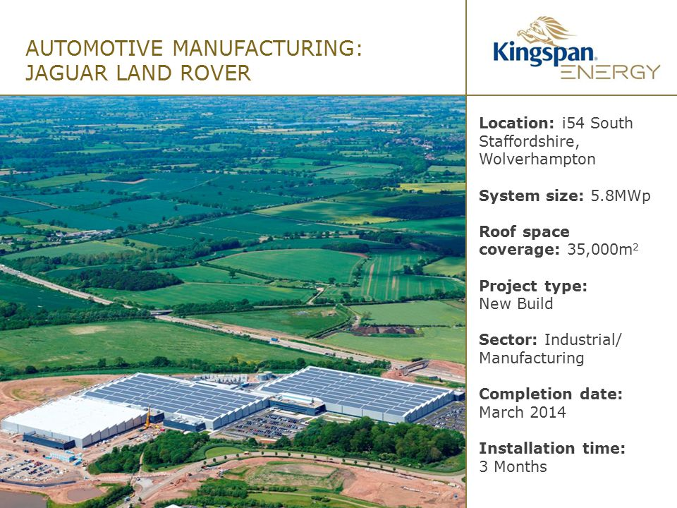 AUTOMOTIVE MANUFACTURING: JAGUAR LAND ROVER Location: i54 South Staffordshire, Wolverhampton System size: 5.8MWp Roof space coverage: 35,000m 2 Projec