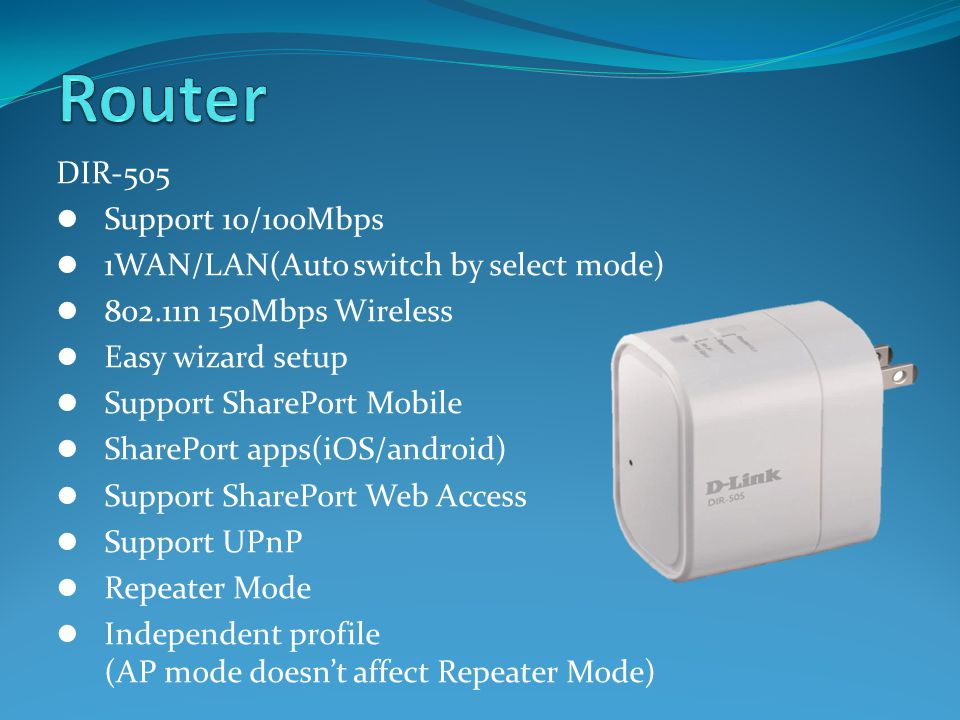 DIR-505 Support 10/100Mbps 1WAN/LAN(Auto switch by select mode) 802.11n 150Mbps Wireless Easy wizard setup Support SharePort Mobile SharePort apps(iOS/android) Support SharePort Web Access Support UPnP Repeater Mode Independent profile (AP mode doesn't affect Repeater Mode)