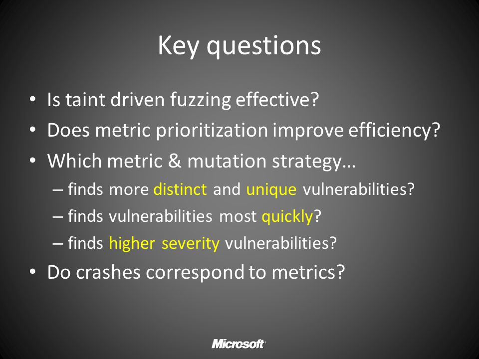 Key questions Is taint driven fuzzing effective? Does metric prioritization improve efficiency? Which metric & mutation strategy… – finds more distinc