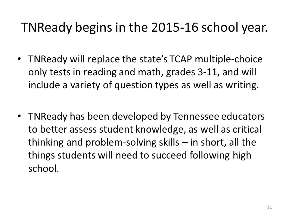 TNReady begins in the 2015-16 school year. TNReady will replace the state's TCAP multiple-choice only tests in reading and math, grades 3-11, and will