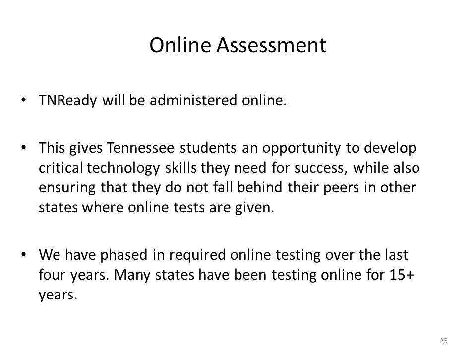 Online Assessment TNReady will be administered online. This gives Tennessee students an opportunity to develop critical technology skills they need fo