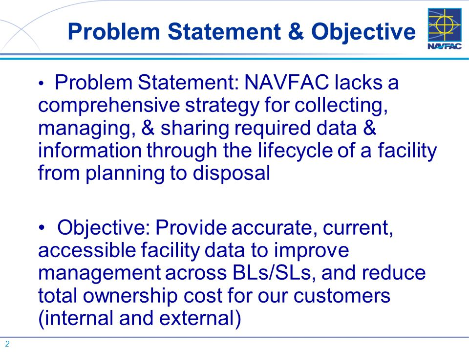 2 Problem Statement & Objective Problem Statement: NAVFAC lacks a comprehensive strategy for collecting, managing, & sharing required data & informati