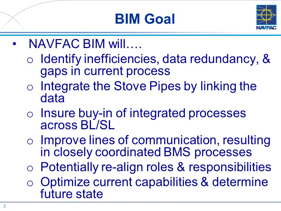 3 BIM Goal NAVFAC BIM will…. o Identify inefficiencies, data redundancy, & gaps in current process o Integrate the Stove Pipes by linking the data o I