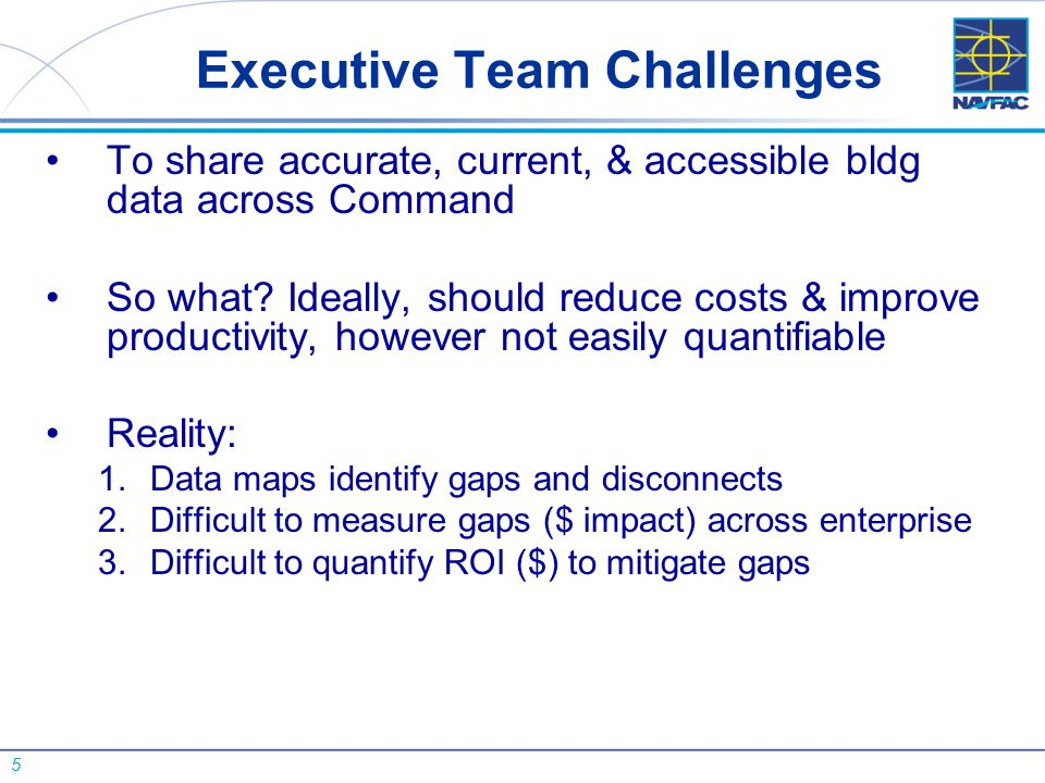 5 Executive Team Challenges To share accurate, current, & accessible bldg data across Command So what? Ideally, should reduce costs & improve producti