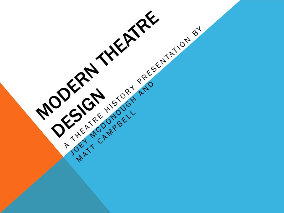 MODERN THEATRE DESIGN A THEATRE HISTORY PRESENTATION BY JOEY MCDONOUGH AND MATT CAMPBELL