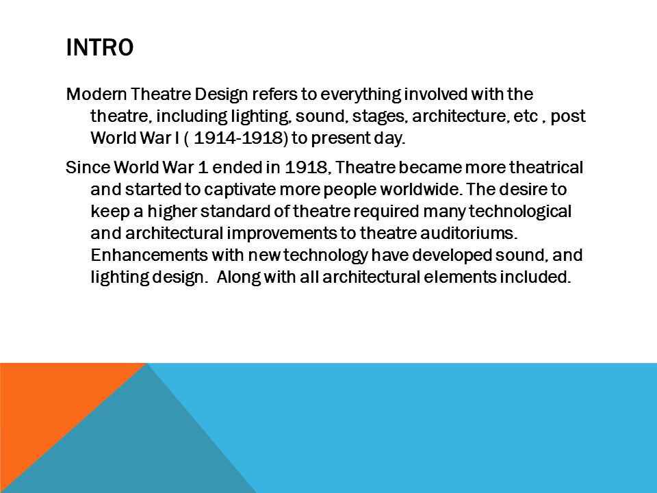 INTRO Modern Theatre Design refers to everything involved with the theatre, including lighting, sound, stages, architecture, etc, post World War I ( 1914-1918) to present day.