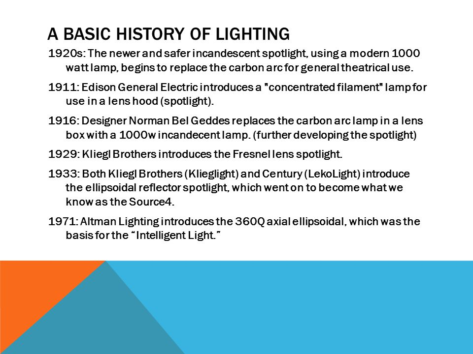 A BASIC HISTORY OF LIGHTING 1920s: The newer and safer incandescent spotlight, using a modern 1000 watt lamp, begins to replace the carbon arc for general theatrical use.