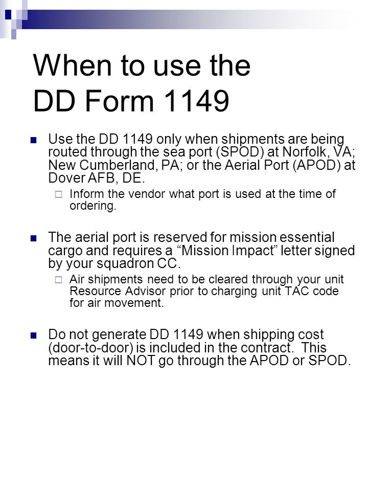 When to use the DD Form 1149 Use the DD 1149 only when shipments are being routed through the sea port (SPOD) at Norfolk, VA; New Cumberland, PA; or t